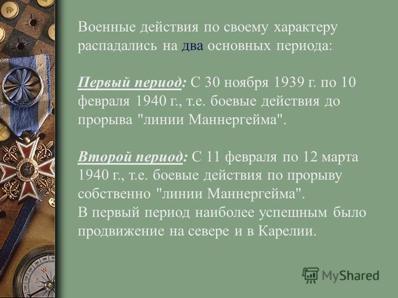 Военные действия по своему характеру распадались на два основных периода: Первый период: С 30 ноября 1939 г. по 10 февраля 1940 г., т.е. боевые действия до прорыва