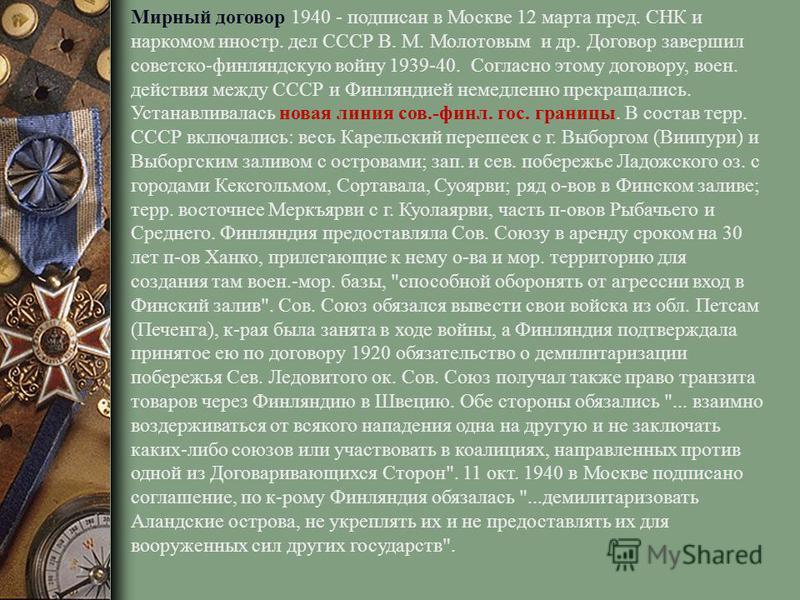 Мирный договор 1940 - подписан в Москве 12 марта пред. СНК и наркомом иностр. дел СССР В. М. Молотовым и др. Договор завершил советско-финляндскую войну 1939-40. Согласно этому договору, воен. действия между СССР и Финляндией немедленно прекращались.