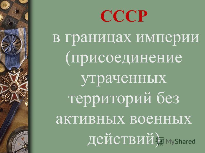 СССР в границах империи (присоединение утраченных территорий без активных военных действий)