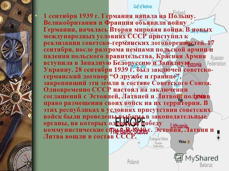 1 сентября 1939 г. Германия напала на Польшу. Великобритания и Франция объявили войну Германии, началась Вторая мировая война. В новых международных условиях СССР приступил к реализации советско-германских договоренностей. 17 сентября, после разгрома
