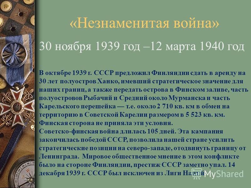 «Незнаменитая война» 30 ноября 1939 год –12 марта 1940 год В октябре 1939 г. СССР предложил Финляндии сдать в аренду на 30 лет полуостров Ханко, имевший стратегическое значение для наших границ, а также передать острова в Финском заливе, часть полуос