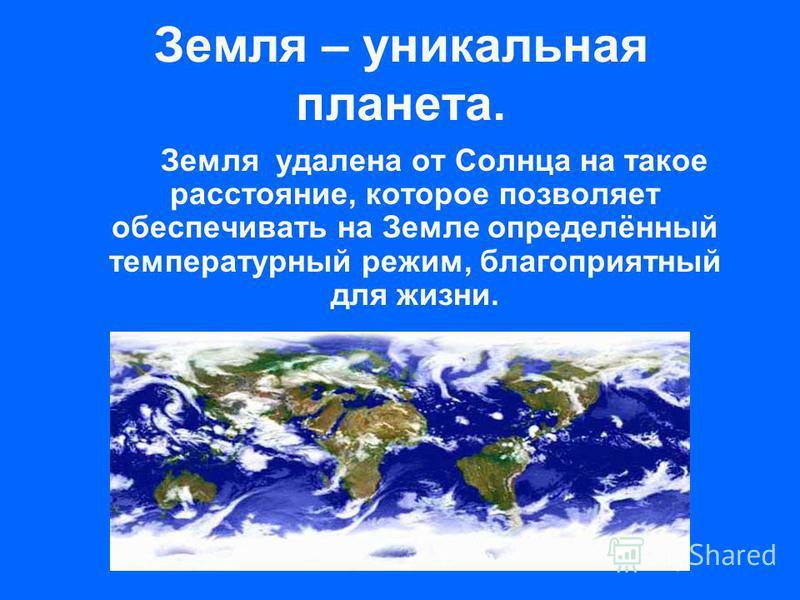 Земля – уникальная планета. Земля удалена от Солнца на такое расстояние, которое позволяет обеспечивать на Земле определённый температурный режим, благоприятный для жизни.