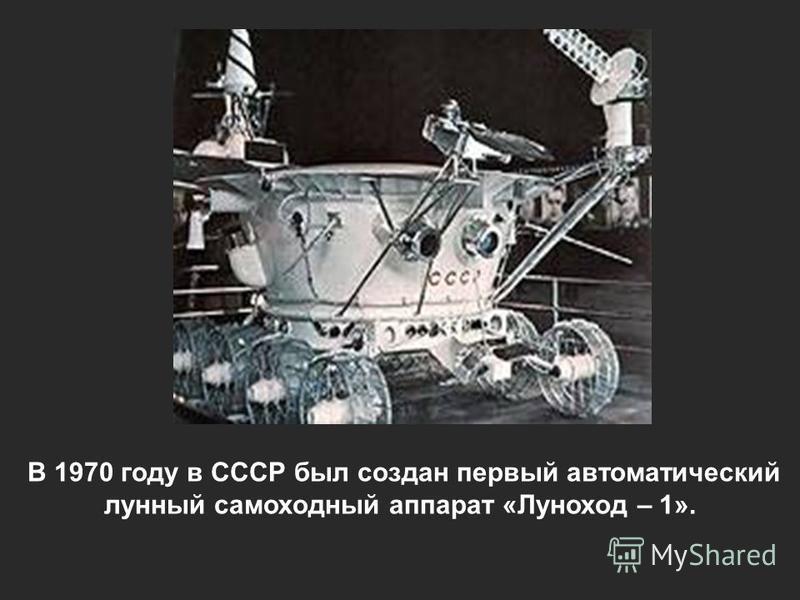 В 1970 году в СССР был создан первый автоматический лунный самоходный аппарат «Луноход – 1».