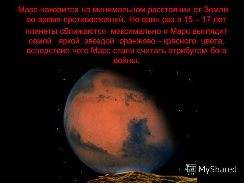 . Марс находится на минимальном расстоянии от Земли во время противостояний. Но один раз в 15 – 17 лет планеты сближаются максимально и Марс выглядит самой яркой звездой оранжево - красного цвета, вследствие чего Марс стали считать атрибутом бога вой