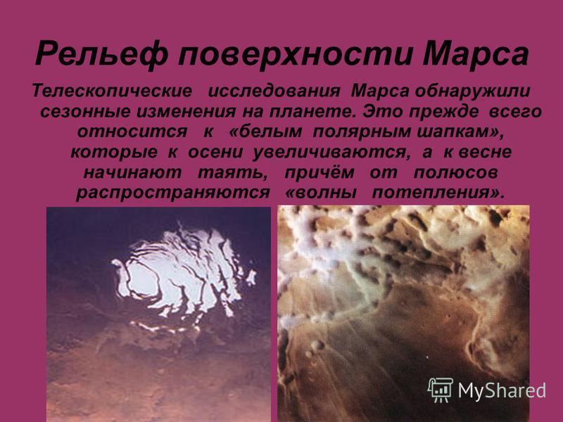 Рельеф поверхности Марса Телескопические исследования Марса обнаружили сезонные изменения на планете. Это прежде всего относится к «белым полярным шапкам», которые к осени увеличиваются, а к весне начинают таять, причём от полюсов распространяются «в