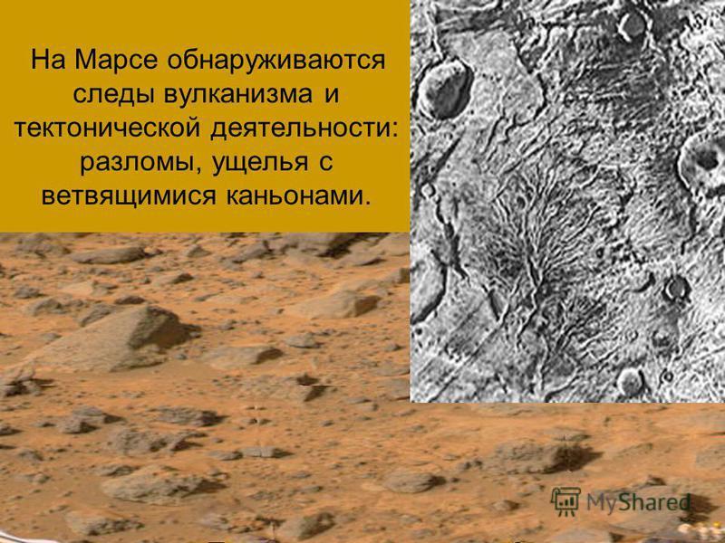 На Марсе обнаруживаются следы вулканизма и тектонической деятельности: разломы, ущелья с ветвящимися каньонами.