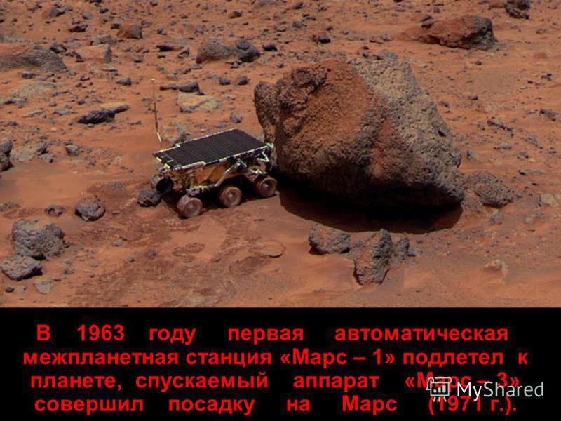 В 1963 году первая автоматическая межпланетная станция «Марс – 1» подлетел к планете, спускаемый аппарат «Марс – 3» совершил посадку на Марс (1971 г.).