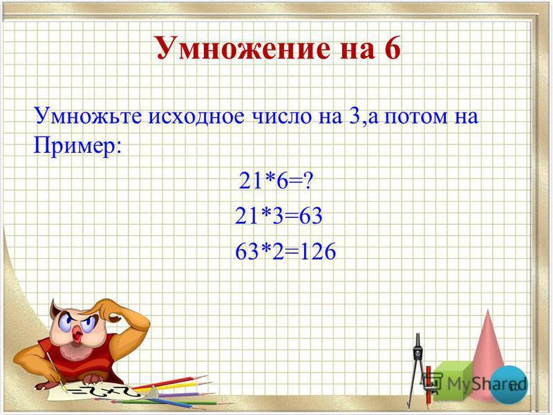 Умножение на 6 Умножьте исходное число на 3,а потом на Пример: 21*6=? 21*3=63 63*2=126 10