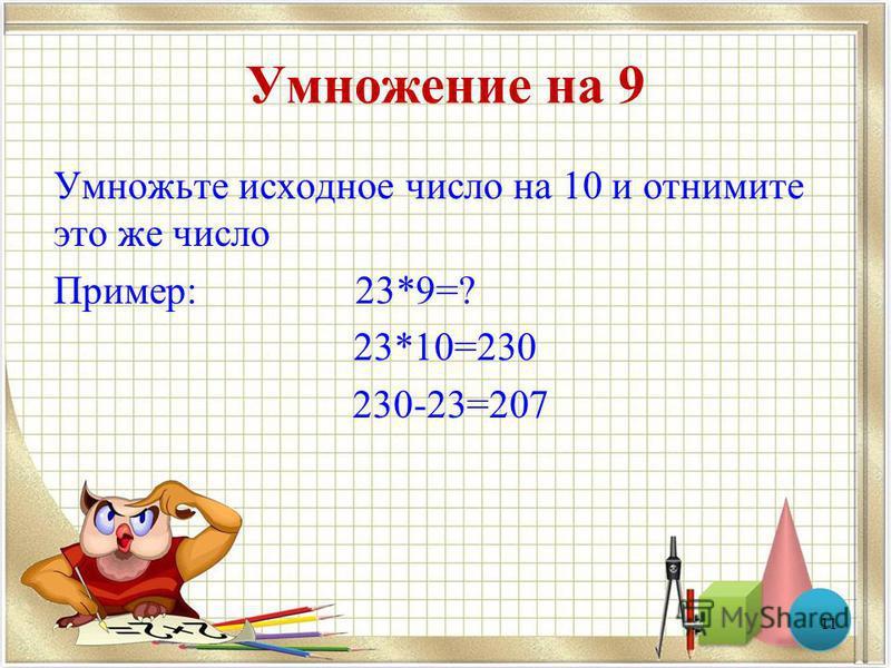 Умножение на 9 Умножьте исходное число на 10 и отнимите это же число Пример: 23*9=? 23*10=230 230-23=207 11
