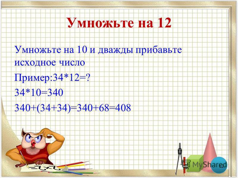 Умножьте на 12 Умножьте на 10 и дважды прибавьте исходное число Пример:34*12=? 34*10=340 340+(34+34)=340+68=408 12