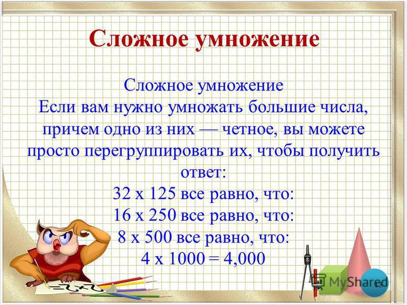 Сложное умножение Сложное умножение Если вам нужно умножать большие числа, причем одно из них четное, вы можете просто перегруппировать их, чтобы получить ответ: 32 x 125 все равно, что: 16 x 250 все равно, что: 8 x 500 все равно, что: 4 x 1000 = 4,0