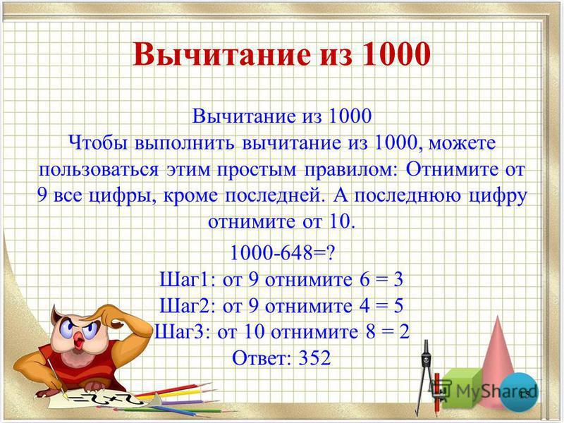 Вычитание из 1000 Вычитание из 1000 Чтобы выполнить вычитание из 1000, можете пользоваться этим простым правилом: Отнимите от 9 все цифры, кроме последней. А последнюю цифру отнимите от 10. 1000-648=? Шаг 1: от 9 отнимите 6 = 3 Шаг 2: от 9 отнимите 4