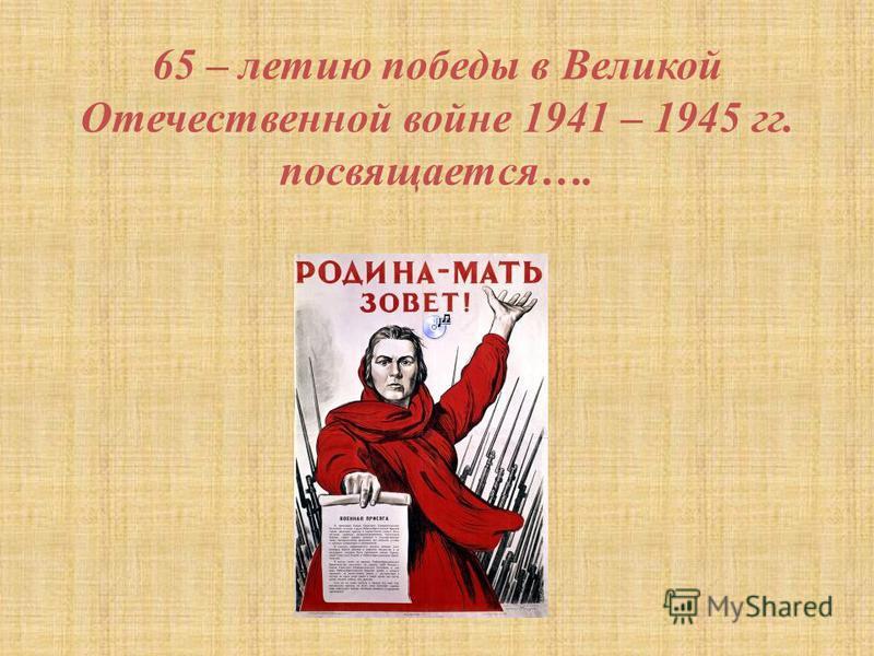 65 – летию победы в Великой Отечественной войне 1941 – 1945 гг. посвящается….