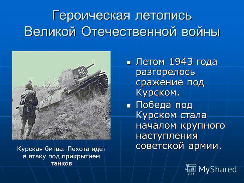 Героическая летопись Великой Отечественной войны Летом 1943 года разгорелось сражение под Курском. Летом 1943 года разгорелось сражение под Курском. Победа под Курском стала началом крупного наступления советской армии. Победа под Курском стала начал