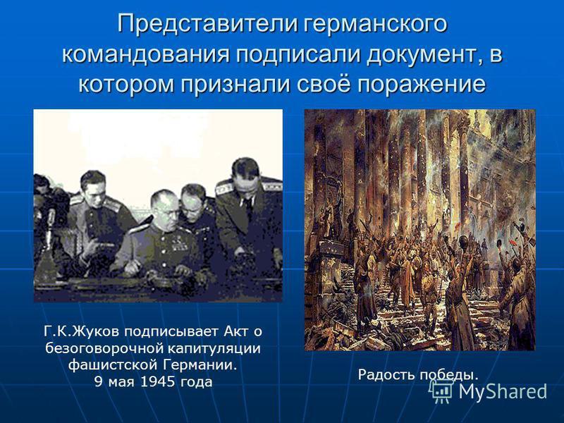 Представители германского командования подписали документ, в котором признали своё поражение Г.К.Жуков подписывает Акт о безоговорочной капитуляции фашистской Германии. 9 мая 1945 года Радость победы.
