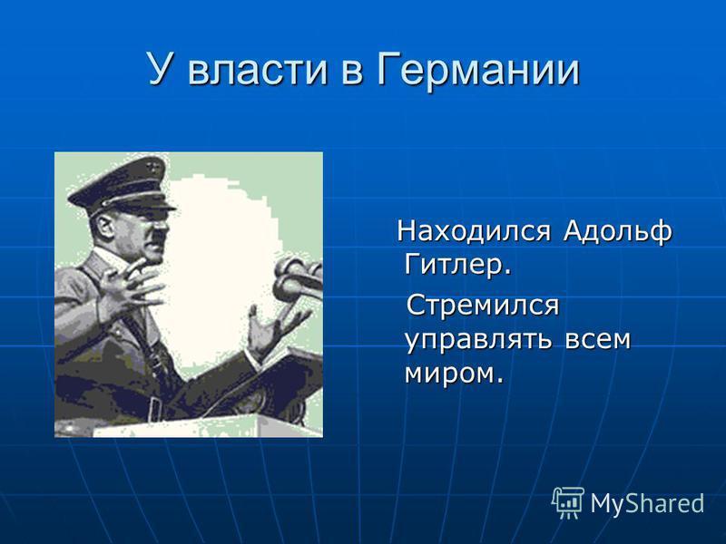 У власти в Германии Находился Адольф Гитлер. Находился Адольф Гитлер. Стремился управлять всем миром. Стремился управлять всем миром.