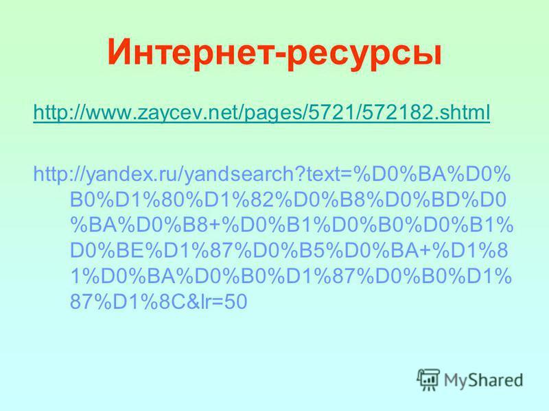 Интернет-ресурсы http://www.zaycev.net/pages/5721/572182. shtml http://yandex.ru/yandsearch?text=%D0%BA%D0% B0%D1%80%D1%82%D0%B8%D0%BD%D0 %BA%D0%B8+%D0%B1%D0%B0%D0%B1% D0%BE%D1%87%D0%B5%D0%BA+%D1%8 1%D0%BA%D0%B0%D1%87%D0%B0%D1% 87%D1%8C&lr=50