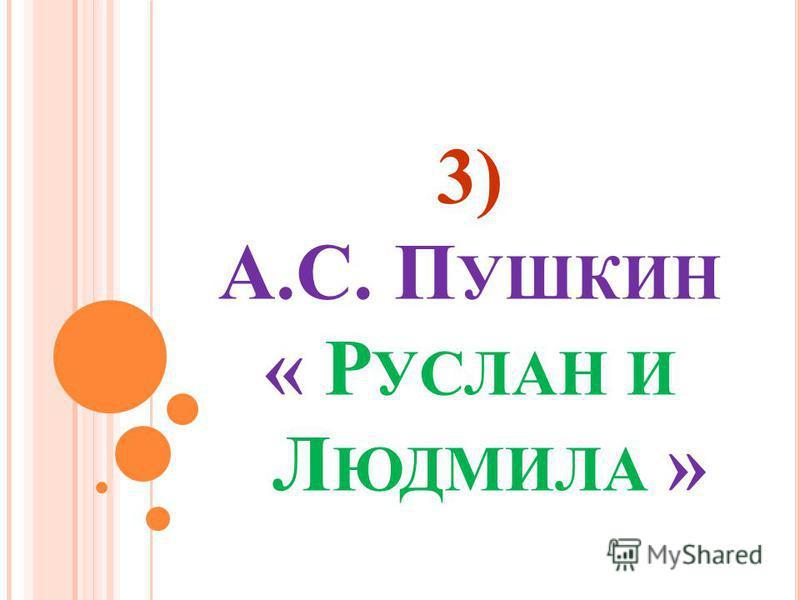 3) А.С. П УШКИН « Р УСЛАН И Л ЮДМИЛА »