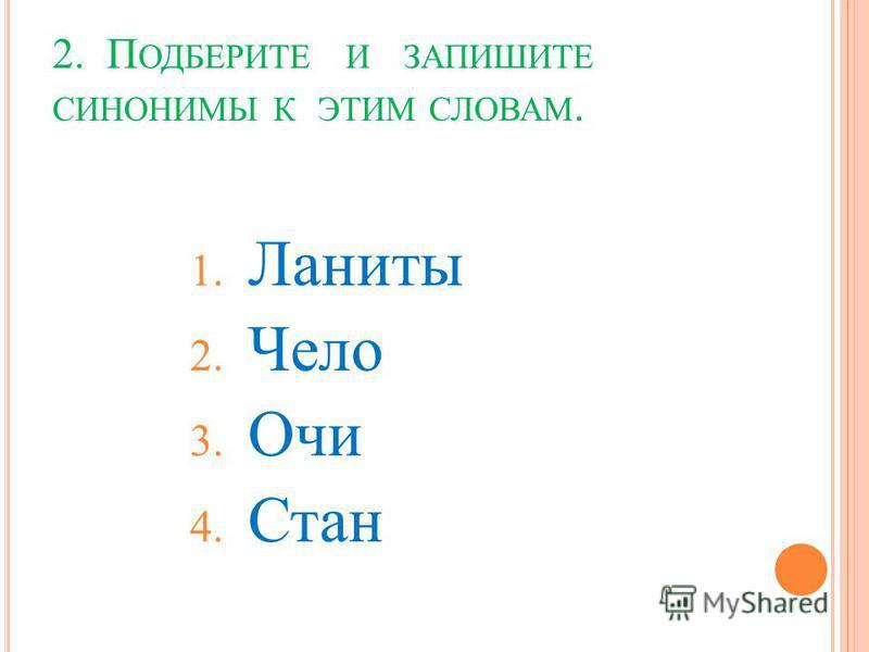 2. П ОДБЕРИТЕ И ЗАПИШИТЕ СИНОНИМЫ К ЭТИМ СЛОВАМ. 1. Ланиты 2. Чело 3. Очи 4. Стан