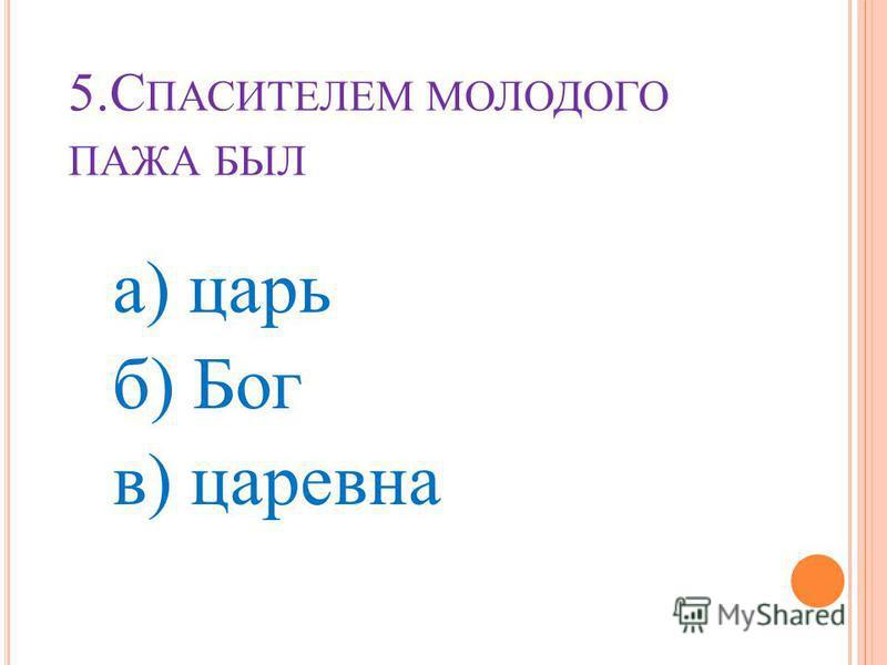 5. С ПАСИТЕЛЕМ МОЛОДОГО ПАЖА БЫЛ а) царь б) Бог в) царевна