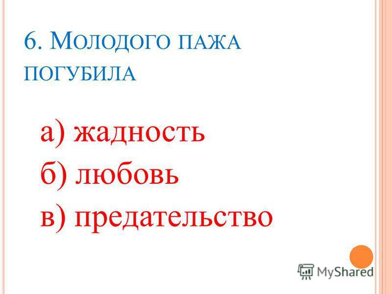 6. М ОЛОДОГО ПАЖА ПОГУБИЛА а) жадность б) любовь в) предательство