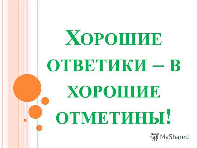 Х ОРОШИЕ ОТВЕТИКИ – В ХОРОШИЕ ОТМЕТИНЫ !