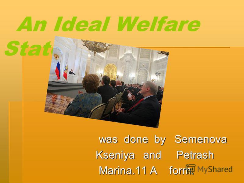 An Ideal Welfare State was done by Semenova was done by Semenova Kseniya and Petrash Marina.11 A form. Marina.11 A form.