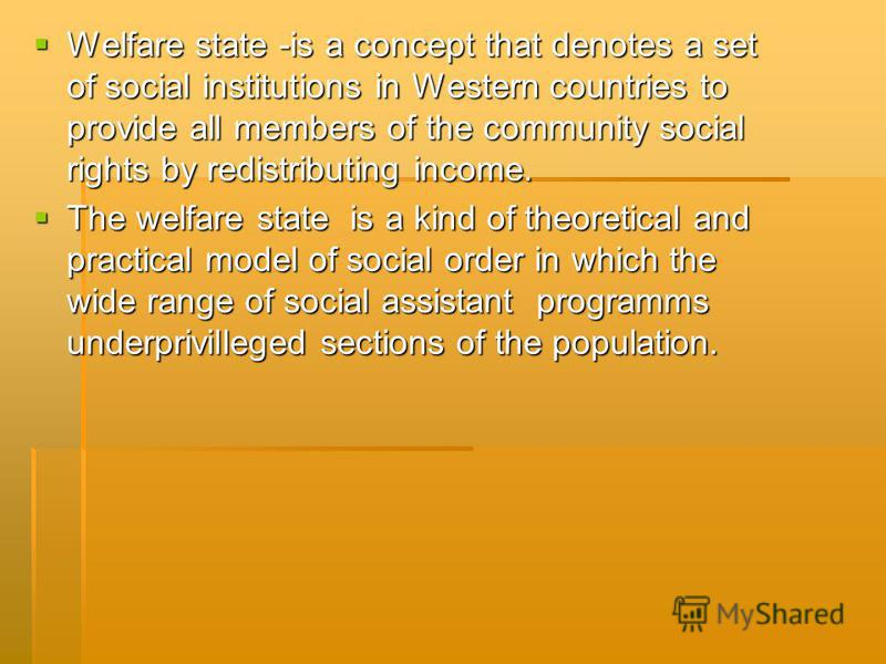 Welfare state -is a concept that denotes a set of social institutions in Western countries to provide all members of the community social rights by redistributing income. Welfare state -is a concept that denotes a set of social institutions in Wester