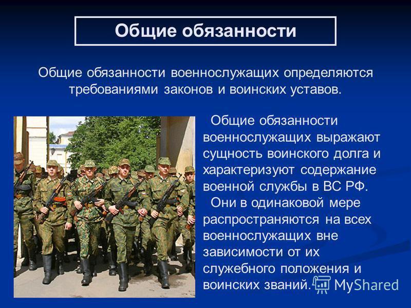 Общие обязанности военнослужащих определяются требованиями законов и воинских уставов. Общие обязанности военнослужащих выражают сущность воинского долга и характеризуют содержание военной службы в ВС РФ. Они в одинаковой мере распространяются на все