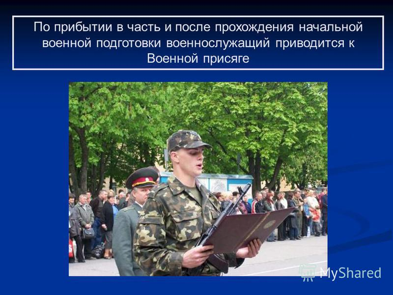 По прибытии в часть и после прохождения начальной военной подготовки военнослужащий приводится к Военной присяге