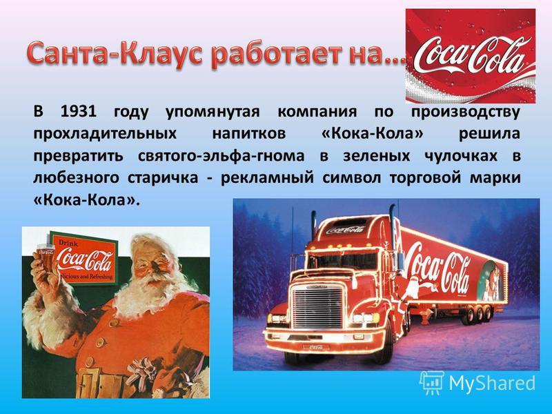 В 1931 году упомянутая компания по производству прохладительных напитков «Кока-Кола» решила превратить святого-эльфа-гнома в зеленых чулочках в любезного старичка - рекламный символ торговой марки «Кока-Кола».