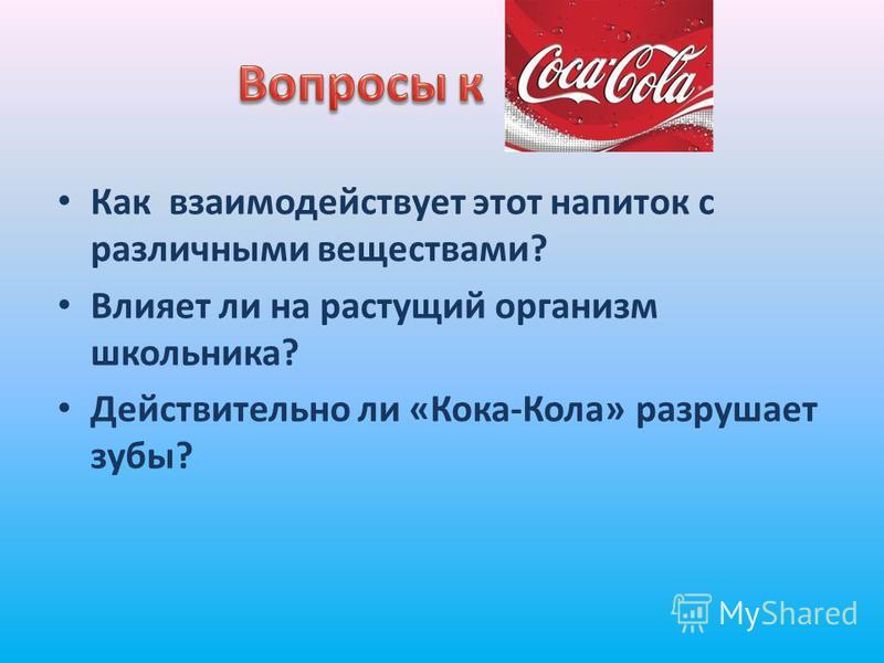 Как взаимодействует этот напиток с различными веществами? Влияет ли на растущий организм школьника? Действительно ли «Кока-Кола» разрушает зубы?