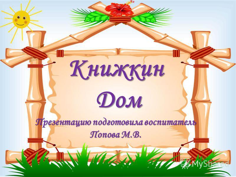 Книжкин Дом Презентацию подготовила воспитатель Попова М.В.
