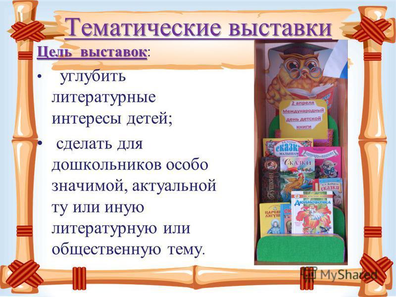 Тематические выставки Цель выставок Цель выставок: углубить литературные интересы детей; сделать для дошкольников особо значимой, актуальной ту или иную литературную или общественную тему.