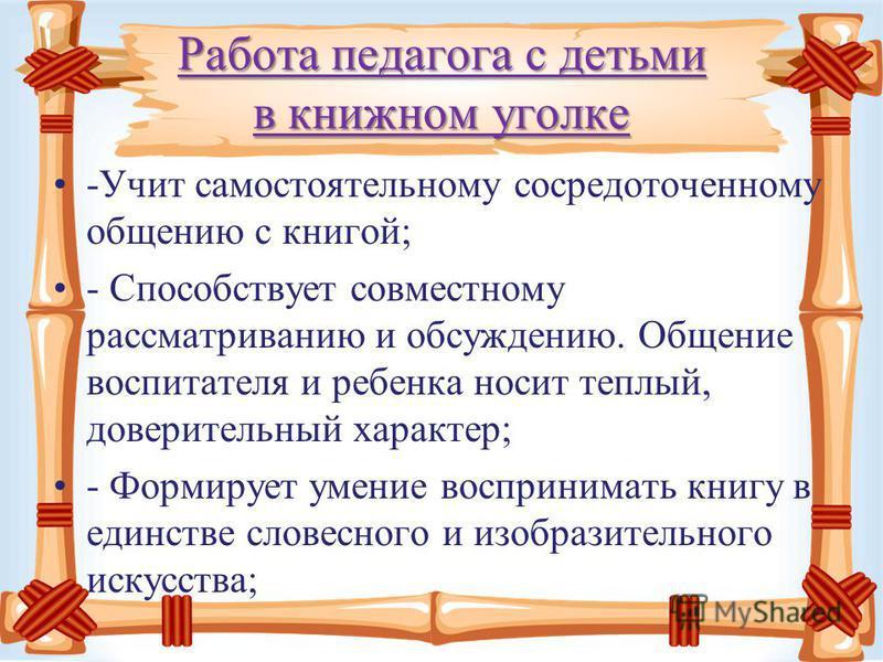 Работа педагога с детьми в книжном уголке -Учит самостоятельному сосредоточенному общению с книгой; - Способствует совместному рассматриванию и обсуждению. Общение воспитателя и ребенка носит теплый, доверительный характер; - Формирует умение восприн
