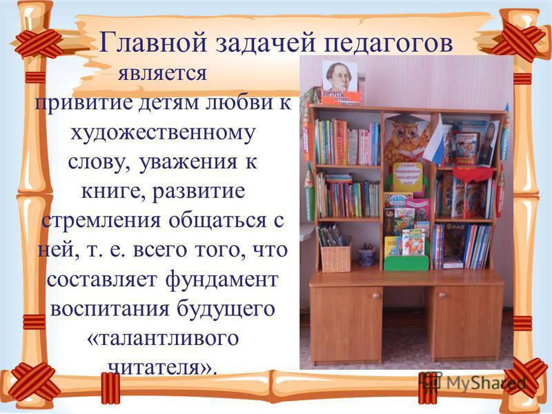 Главной задачей педагогов является привитие детям любви к художественному слову, уважения к книге, развитие стремления общаться с ней, т. е. всего того, что составляет фундамент воспитания будущего «талантливого читателя».
