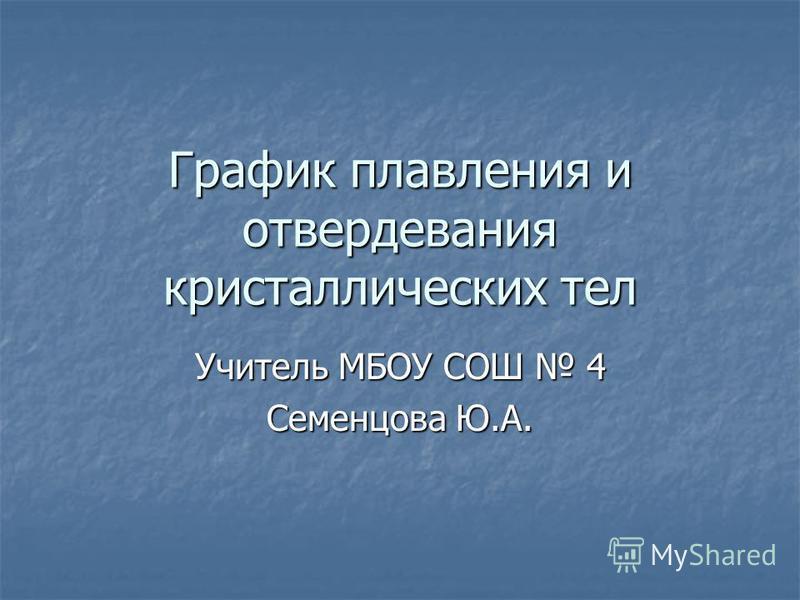 График плавления и отвердевания кристаллических тел Учитель МБОУ СОШ 4 Семенцова Ю.А.