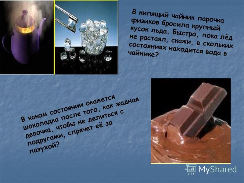 В кипящий чайник парочка физиков бросила крупный кусок льда. Быстро, пока лёд не растаял, скажи, в скольких состояниях находится вода в чайнике? В каком состоянии окажется шоколадка после того, как жадная девочка, чтобы не делиться с подругами, спряч