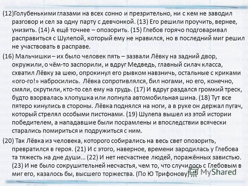 (12)Голубенькими глазами на всех сонно и презрительно, ни с кем не заводил разговор и сел за одну парту с девчонкой. (13) Его решили проучить, вернее, унизить. (14) А ещё точнее – опозорить. (15) Глебов горячо подговаривал расправиться с Шулепой, кот