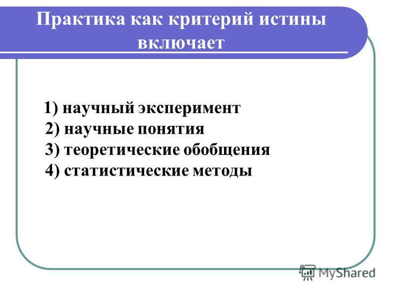 Практика как критерий истины включает 1) научный эксперимент 2) научные понятия 3) теоретические обобщения 4) статистические методы