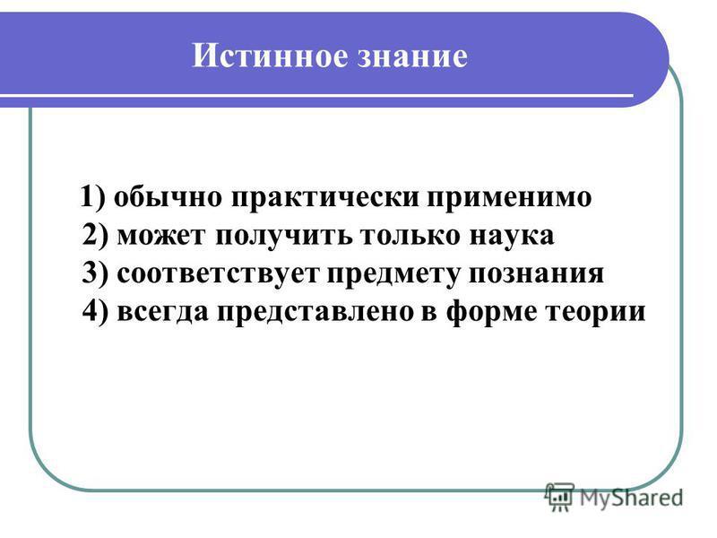 Истинное знание 1) обычно практически применимо 2) может получить только наука 3) соответствует предмету познания 4) всегда представлено в форме теории