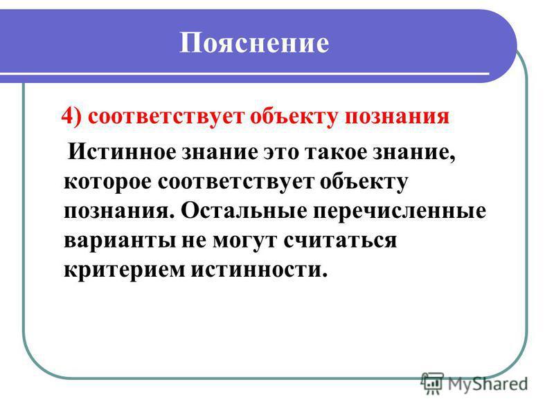 Пояснение 4) соответствует объекту познания Истинное знание это такое знание, которое соответствует объекту познания. Остальные перечисленные варианты не могут считаться критерием истинности.