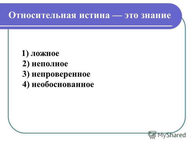 Относительная истина это знание 1) ложное 2) неполное 3) непроверенное 4) необоснованное
