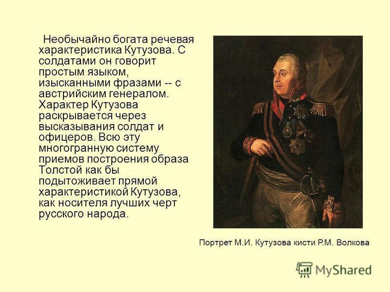 Необычайно богата речевая характеристика Кутузова. С солдатами он говорит простым языком, изысканными фразами -- с австрийским генералом. Характер Кутузова раскрывается через высказывания солдат и офицеров. Всю эту многогранную систему приемов постро