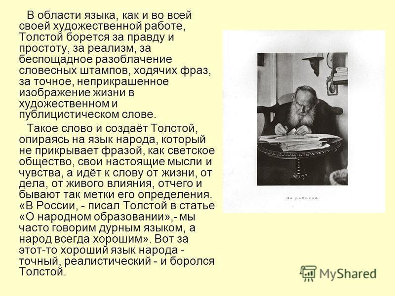 В области языка, как и во всей своей художественной работе, Толстой борется за правду и простоту, за реализм, за беспощадное разоблачение словесных штампов, ходячих фраз, за точное, неприкрашенное изображение жизни в художественном и публицистическом