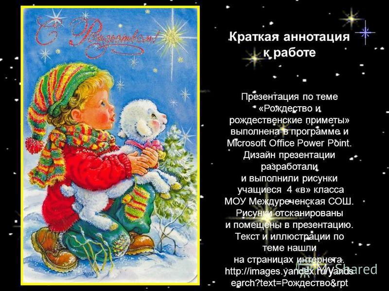 Краткая аннотация к работе Презентация по теме «Рождество и рождественские приметы» выполнена в программе и Microsoft Office Power Point. Дизайн презентации разработали и выполнили рисунки учащиеся 4 «в» класса МОУ Междуреченская СОШ. Рисунки отскани
