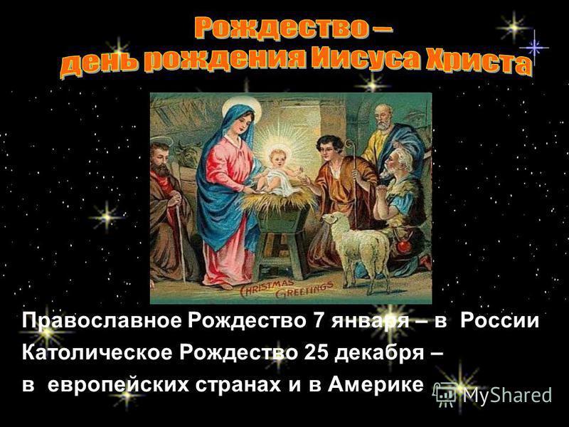 Православное Рождество 7 января – в России Католическое Рождество 25 декабря – в европейских странах и в Америке