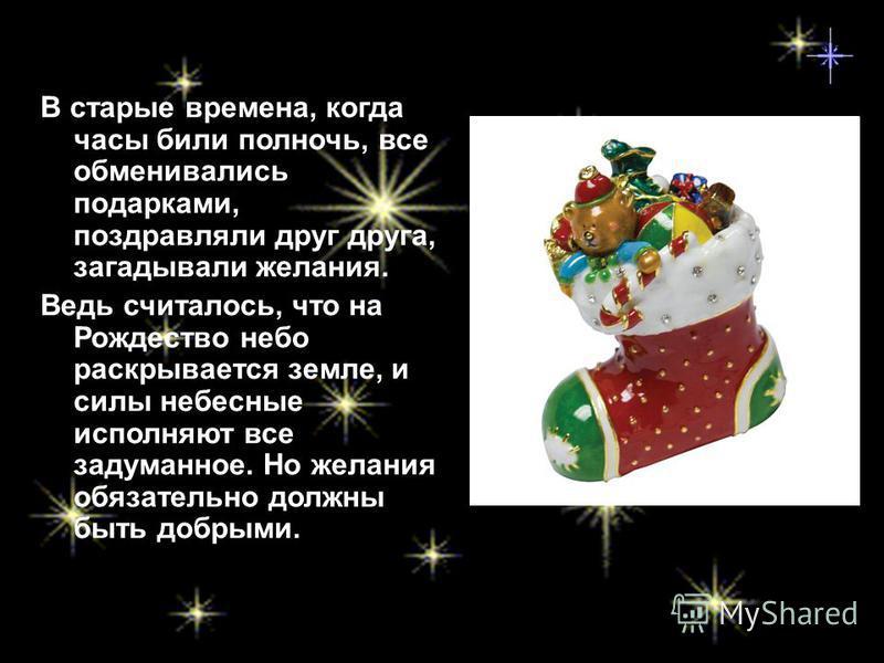 В старые времена, когда часы били полночь, все обменивались подарками, поздравляли друг друга, загадывали желания. Ведь считалось, что на Рождество небо раскрывается земле, и силы небесные исполняют все задуманное. Но желания обязательно должны быть
