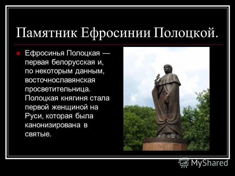 Памятник Ефросинии Полоцкой. Ефросинья Полоцкая первая белорусская и, по некоторым данным, восточнославянская просветительница. Полоцкая княгиня стала первой женщиной на Руси, которая была канонизирована в святые.