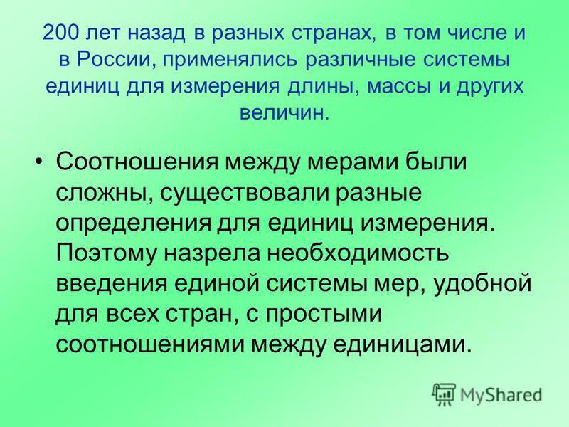200 лет назад в разных странах, в том числе и в России, применялись различные системы единиц для измерения длины, массы и других величин. Соотношения между мерами были сложны, существовали разные определения для единиц измерения. Поэтому назрела необ